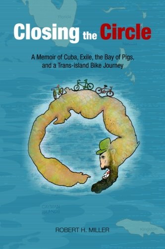 Closing the Circle: A Memoir of Cuba, Exile, the Bay of Pigs, and a Trans-island Bike Journey