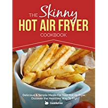 The Skinny Hot Air Fryer Cookbook: Delicious & Simple Meals For Your Hot Air Fryer: Discover The Healthier Way To Fry!