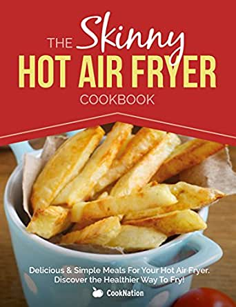 The Skinny Hot Air Fryer Cookbook: Delicious & Simple