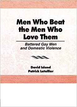 Book Men Who Beat the Men Who Love Them: Battered Gay Men and Domestic Violence (Haworth Gay and Lesbian Studies)