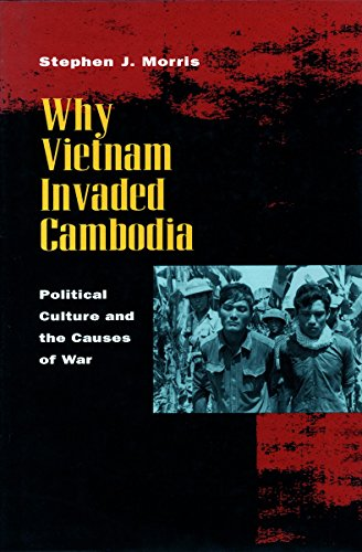 Why Vietnam Invaded Cambodia: Political Culture and the Causes of War by Stephen J Morris