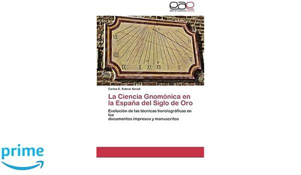 Amazon.com: La Ciencia Gnomónica en la España del Siglo de Oro: Evolución de las técnicas horolográficas en los documentos impresos y manuscritos (Spanish ...