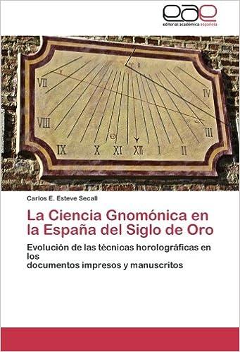La Ciencia Gnomónica en la España del Siglo de Oro: Evolución de las técnicas horolográficas en los documentos impresos y manuscritos (Spanish Edition) ...