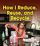 How I Reduce, Reuse, and Recycle (First Step Nonfiction - Responsibility in Action)
