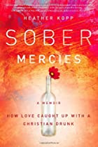 Sober Mercies: How Love Caught Up with a Christian Drunk
