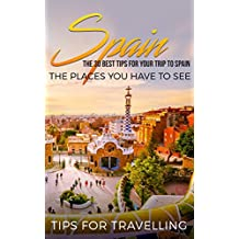 Spain: Spain Travel Guide: The 30 Best Tips For Your Trip To Spain - The Places You Have To See (Madrid, Seville, Barcelona, Granada, Zaragoza Book 1)