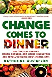 Change Comes to Dinner: How Vertical Farmers, Urban Growers, and Other Innovators Are Revolutionizing How America Eats, Katherine Gustafson, 0312577370