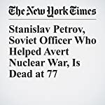Stanislav Petrov, Soviet Officer Who Helped Avert Nuclear War, Is Dead at 77 | Sewell Chan