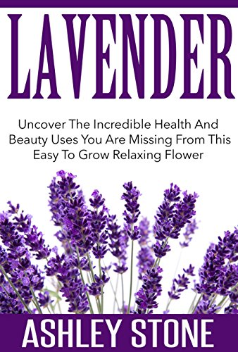 Lavender: Uncover The Incredible Health And Beauty Uses You Are Missing From This Easy To Grow Relaxing Flower by [Stone, Ashley]