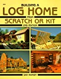 Building a Log Home from Scratch or Kit (Second Edition)