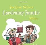 You Know You're a Gardening Fanatic When . . .