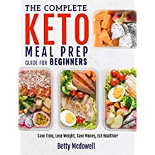 Keto Meal Prep: The Complete Keto Meal Prep Guide For Beginners | Save Time, Lose Weight, Save Money, Eat Healthier (Meal Prep Recipes)