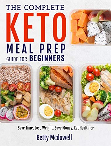Keto Meal Prep: The Complete Keto Meal Prep Guide For Beginners | Save Time, Lose Weight, Save Money, Eat Healthier (Meal Prep Recipes) by Betty Mcdowell