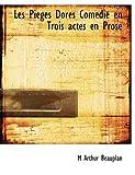 Les Piéges Dorés Comédie en Trois Actes en Prose, M. Arthur Beauplan, 1115048457
