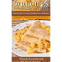 50 Recipes For Breakfast Crepes – Crepe Recipes To Serve For Breakfast or Brunch (Breakfast Ideas – The Breakfast Recipes Cookbook Collection 15)