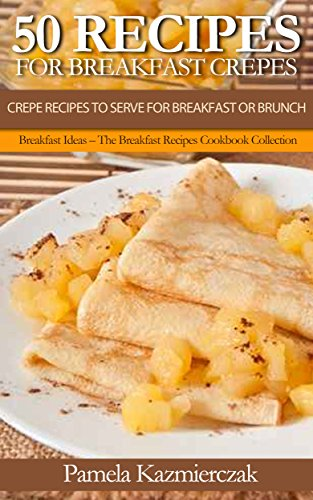 50 Recipes For Breakfast Crepes  - Crepe Recipes To Serve For Breakfast or Brunch (Breakfast Ideas - The Breakfast Recipes Cookbook Collection 15) by [Kazmierczak, Pamela]
