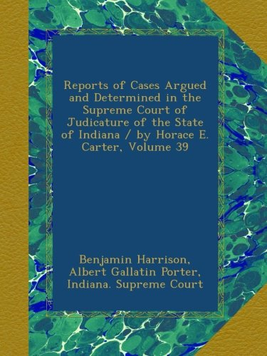 Reports of Cases Argued and Determined in the Supreme Court of Judicature of the State of Indiana / by Horace E. Carter, Volume 39 pdf epub