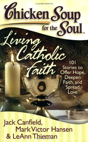 Read Online Chicken Soup for the Soul: Living Catholic Faith: 101 Stories to Offer Hope, Deepen Faith, and Spread Love pdf