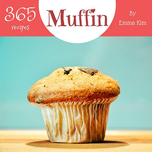 Muffin 365: Enjoy 365 Days With Amazing Muffin Recipes In Your Own Muffin Cookbook! (Mini Muffin Cookbook, Muffin Pan Cookbook, Mini Muffin Recipe Book, Egg Muffin Recipe) [Book 1] by Emma Kim