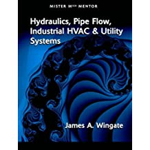 Mister Mech Mentor: Hydraulics, Pipe Flow, Industrial HVAC and Utility Systems-Volume 1