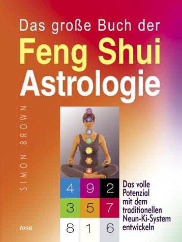 Das grosse Buch der Feng Shui Astrologie: Das volle Potenzial mit dem traditionellen Neun-Ki-System entwickeln
