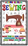 Sewing: Basic Step by Step Sewing Techniques to Teach Your Child How to Sew (Sewing and Knitting 101)