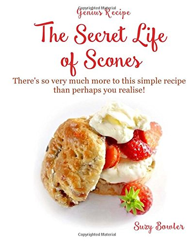The Secret Life of Scones: There's so very much more to this simple yet genius recipe than perhaps you realise! (Genius Recipes) (Volume 4)