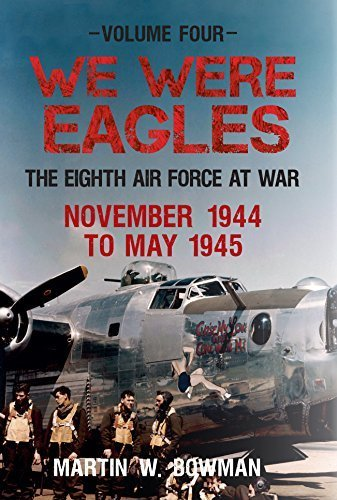 We Were Eagles Volume 4: The Eight Air Force at War November 44 - May 45 by Martin Bowman (2015-07-19)