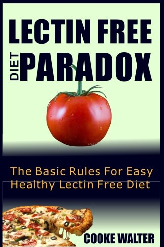 Lectin Free Diet Paradox: The Basic Rules For Easy Healthy Lectin Free Diet (Lectin Free Diet Evolution) (Volume 1) by Cooke Walter