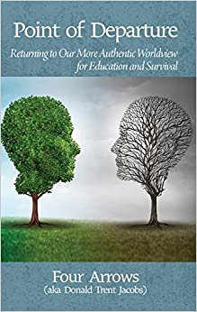 Point of Departure: Returning to Our More Authentic Worldview for Education and Survival(HC)