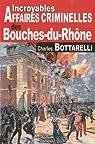 Bouches-du-Rhône incroyables affaires criminelles par Bottarelli