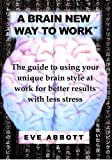 img - for A Brain New Way to Work: The Guide to Using Your Brain Style at Work for Better Results with Less Stress by Eve Laraine Abbott (2009-10-21) book / textbook / text book
