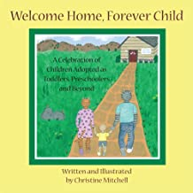Welcome Home, Forever Child : A Celebration of Children Adopted as Toddlers, Preschoolers, and Beyond