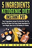you can cook - 5 Ingredients Ketogenic Diet Instant Pot: Easy 5 Ingredients Instant Pot Keto Diet That You Can Cook At Home Fast Using Simple Ingredients To Lose Weight, Burn Fats & Eat Healthy In 4 Weeks