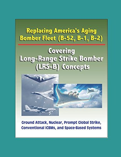 Replacing America's Aging Bomber Fleet (B-52, B-1, B-2): Covering Long-Range Strike Bomber (LRS-B) Concepts, Ground Attack, Nuclear, Prompt Global Strike, Conventional ICBMs, and Space-Based ()