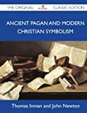 Ancient Pagan and Modern Christian Symbolism - the Original Classic Edition, Thomas Inman And John Newton, 1486146864