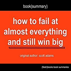 Summary of How to Fail at Almost Everything and Still Win Big by Scott Adams
