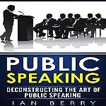 Public Speaking: Deconstructing the Art of Public Speaking | Ian Berry