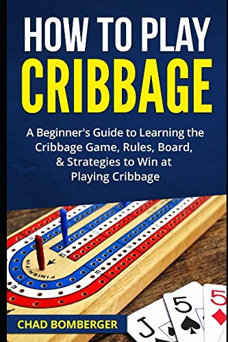How to Play Cribbage: A Beginner's Guide to Learning the Cribbage Game, Rules, Board, Strategies to Win at Playing Cribbage