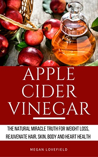Apple Cider Vinegar: The Natural Miracle Truth for Weight loss, Rejuvenate Hair, Skin, Body and Heart Health.