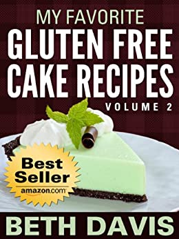 """My Favorite Gluten Free Cake Recipes"" Volume 2 : 25 Gluten, Lactose and Egg Free Recipes! (Vegan Friendly Recipes) by [Davis, Beth]"