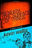 Beneath the Surface of Things, Kevin Wallis, 1453783385