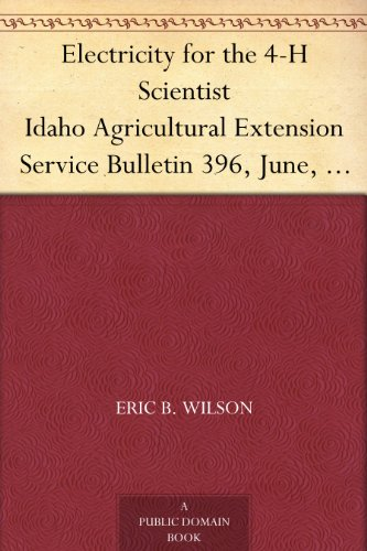 Electricity for the 4-H Scientist Idaho Agricultural Extension Service Bulletin 396, June, 1962 by Eric B. Wilson