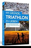111 Gründe, Triathlon zu lieben: Eine Liebeserklärung an die schönste Mehrkampfsportart der Welt