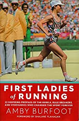 First Ladies of Running: 22 Inspiring Profiles of the Rebels, Rule Breakers, and Visionaries Who Changed the Sport Forever
