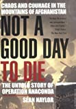 Not a Good Day to Die: The Untold Story of Operation Anaconda by Naylor, Sean(March 1, 2005) Hardcover