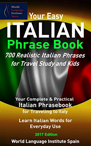 Your Easy Italian Phrase Book 700 Realistic Italian Phrases for Travel Study and Kids: Your Complete Italian Phrasebook for Traveling to Italy Learn Italian Phrases for Everyday Use (English Edition)