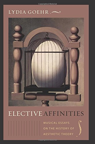 Elective Affinities: Musical Essays on the History of Aesthetic Theory (Columbia Themes in Philosophy, Social Criticism, and the Arts) PDF
