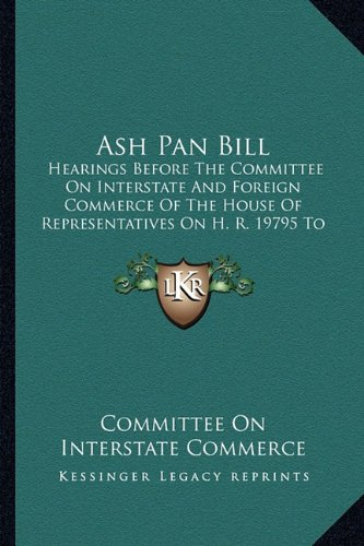Download Ash Pan Bill: Hearings Before The Committee On Interstate And Foreign Commerce Of The House Of Representatives On H. R. 19795 To Promote The Safety Of Employees Upon Railroads (1908) pdf epub