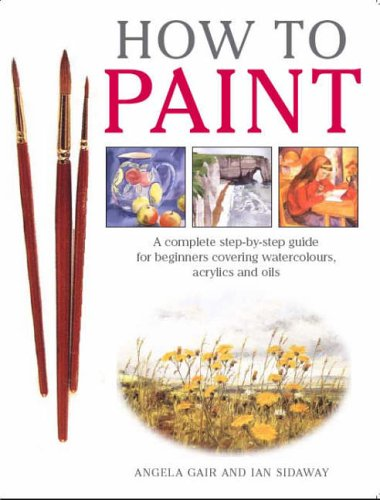 How to Paint : A Complete Step-By-Step for Beginners Covering Watercolours, Acrylics and Oils